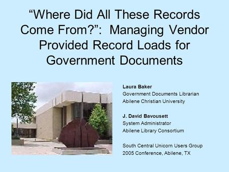 Where Did All These Records Come From?: Managing Vendor Provided Record Loads for Government Documents Laura Baker Government Documents Librarian Abilene.