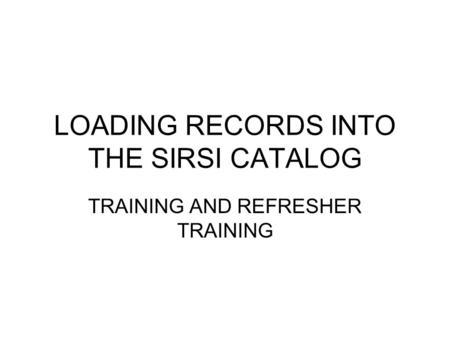 LOADING RECORDS INTO THE SIRSI CATALOG TRAINING AND REFRESHER TRAINING.