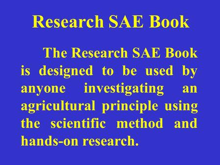 Research SAE Book The Research SAE Book is designed to be used by anyone investigating an agricultural principle using the scientific method and hands-on.