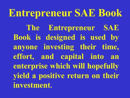 Entrepreneur SAE Book The Entrepreneur SAE Book is designed is used by anyone investing their time, effort, and capital into an enterprise which will hopefully.
