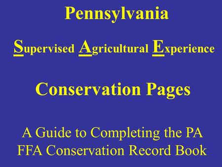 A Guide to Completing the PA FFA Conservation Record Book Pennsylvania S upervised A gricultural E xperience Conservation Pages.