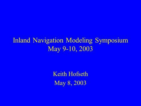 Inland Navigation Modeling Symposium May 9-10, 2003 Keith Hofseth May 8, 2003.