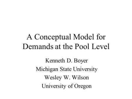 A Conceptual Model for Demands at the Pool Level Kenneth D. Boyer Michigan State University Wesley W. Wilson University of Oregon.