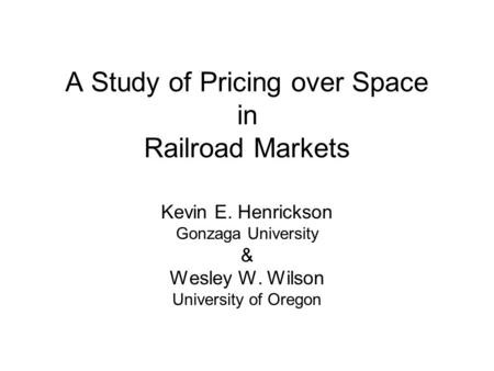A Study of Pricing over Space in Railroad Markets Kevin E. Henrickson Gonzaga University & Wesley W. Wilson University of Oregon.