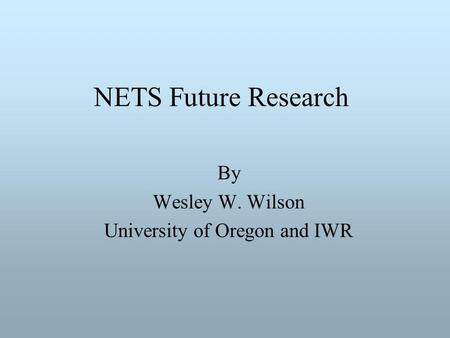 NETS Future Research By Wesley W. Wilson University of Oregon and IWR.