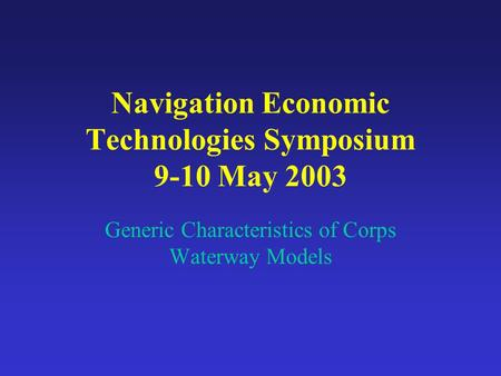 Navigation Economic Technologies Symposium 9-10 May 2003 Generic Characteristics of Corps Waterway Models.