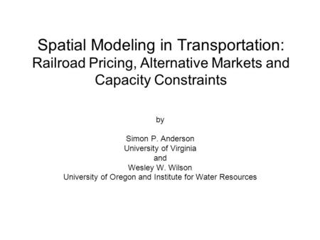 Spatial Modeling in Transportation: Railroad Pricing, Alternative Markets and Capacity Constraints by Simon P. Anderson University of Virginia and Wesley.