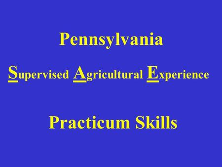 Pennsylvania S upervised A gricultural E xperience Practicum Skills.