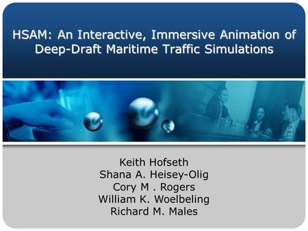 HSAM: An Interactive, Immersive Animation of Deep-Draft Maritime Traffic Simulations Keith Hofseth Shana A. Heisey-Olig Cory M. Rogers William K. Woelbeling.