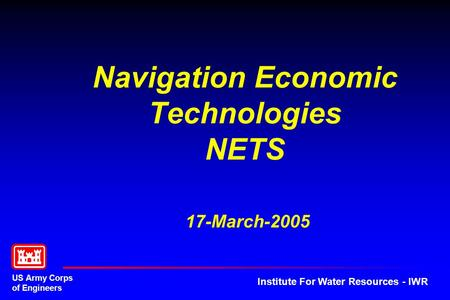 US Army Corps of Engineers Institute For Water Resources - IWR Navigation Economic Technologies NETS 17-March-2005.