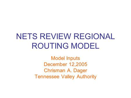 NETS REVIEW REGIONAL ROUTING MODEL Model Inputs December 12,2005 Chrisman A. Dager Tennessee Valley Authority.
