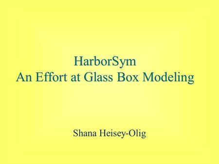HarborSym An Effort at Glass Box Modeling Shana Heisey-Olig.