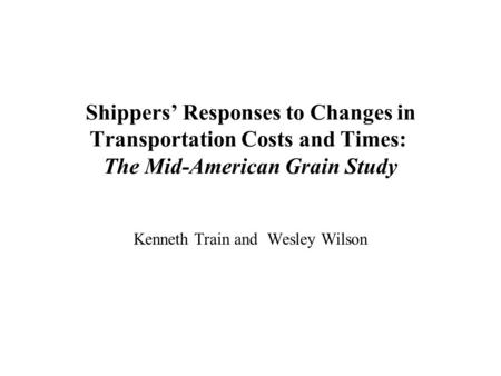 Shippers Responses to Changes in Transportation Costs and Times: The Mid-American Grain Study Kenneth Train and Wesley Wilson.