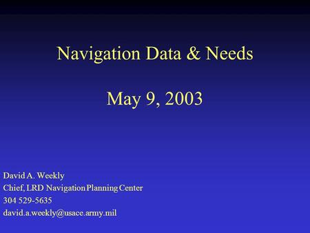 Navigation Data & Needs May 9, 2003 David A. Weekly Chief, LRD Navigation Planning Center 304 529-5635