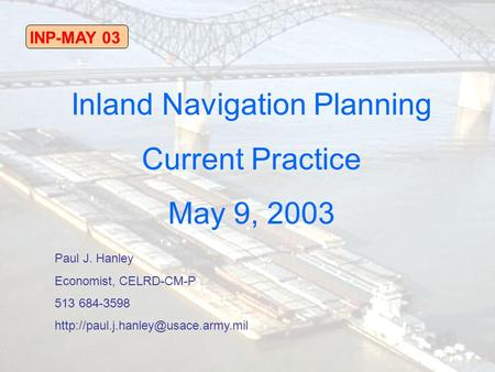 INP-MAY 03 Inland Navigation Planning Current Practice May 9, 2003 Paul J. Hanley Economist, CELRD-CM-P 513 684-3598