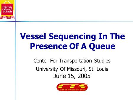 Vessel Sequencing In The Presence Of A Queue Center For Transportation Studies University Of Missouri, St. Louis June 15, 2005.