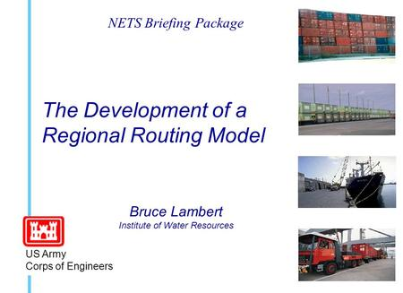 The Development of a Regional Routing Model Bruce Lambert Institute of Water Resources US Army Corps of Engineers NETS Briefing Package.