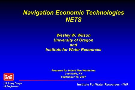US Army Corps of Engineers Institute For Water Resources - IWR Navigation Economic Technologies NETS Wesley W. Wilson University of Oregon and Institute.