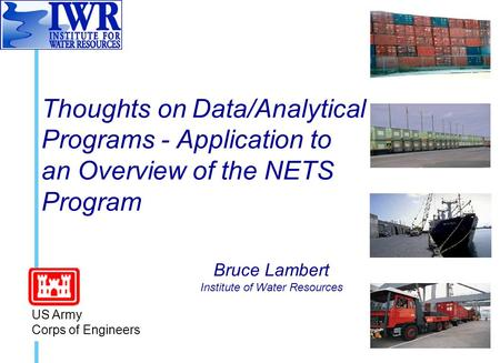 Thoughts on Data/Analytical Programs - Application to an Overview of the NETS Program Bruce Lambert Institute of Water Resources US Army Corps of Engineers.