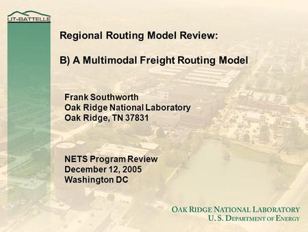 Regional Routing Model Review: B) A Multimodal Freight Routing Model Frank Southworth Oak Ridge National Laboratory Oak Ridge, TN 37831 NETS Program Review.