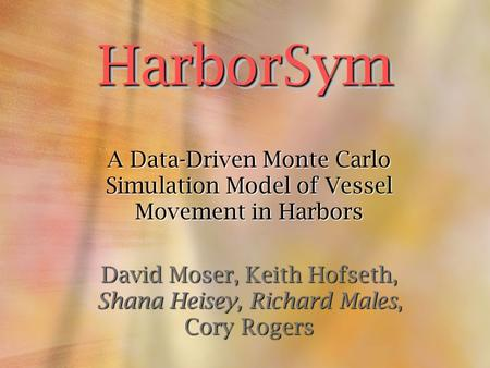 A Data-Driven Monte Carlo Simulation Model of Vessel Movement in Harbors David Moser, Keith Hofseth, Shana Heisey, Richard Males, Cory Rogers HarborSym.