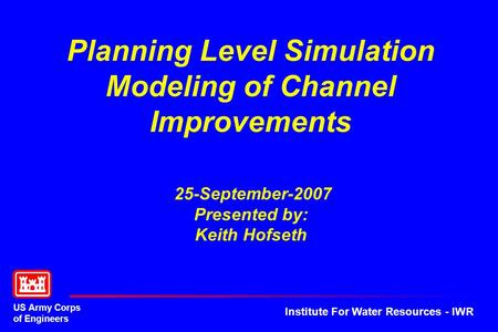 US Army Corps of Engineers Institute For Water Resources - IWR Planning Level Simulation Modeling of Channel Improvements 25-September-2007 Presented by: