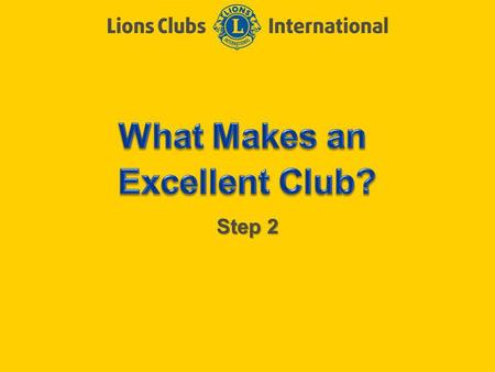 Step 2. LIONS CLUBS INTERNATIONAL CLUB EXCELLENCE PROCESS 2 Objectives of Step 2 Determine the characteristics of an excellent club Talk about the stumbling.