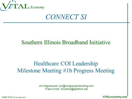 ViTALeconomy.com ©2006 ViTAL Economy, Inc. Southern Illinois Broadband Initiative Healthcare COI Leadership Milestone Meeting #1b Progress Meeting CONNECT.