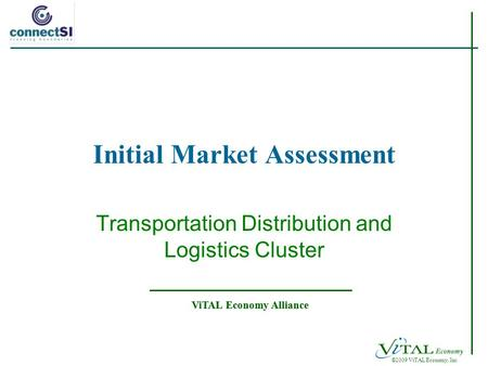 ©2009 ViTAL Economy, Inc. ViTAL Economy Alliance Initial Market Assessment Transportation Distribution and Logistics Cluster.