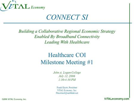 ViTALeconomy.com ©2006 ViTAL Economy, Inc. Healthcare COI Milestone Meeting #1 John A. Logan College July 12, 2006 1:30-4:30 PM Building a Collaborative.