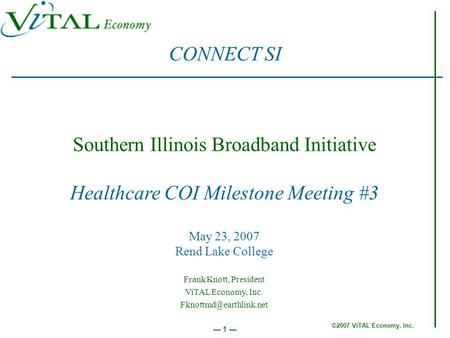 ©2007 ViTAL Economy, Inc. 1 Southern Illinois Broadband Initiative Healthcare COI Milestone Meeting #3 May 23, 2007 Rend Lake College CONNECT SI Frank.