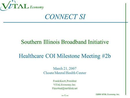 ©2006 ViTAL Economy, Inc. 1 Southern Illinois Broadband Initiative Healthcare COI Milestone Meeting #2b March 21, 2007 Choate Mental Health Center CONNECT.