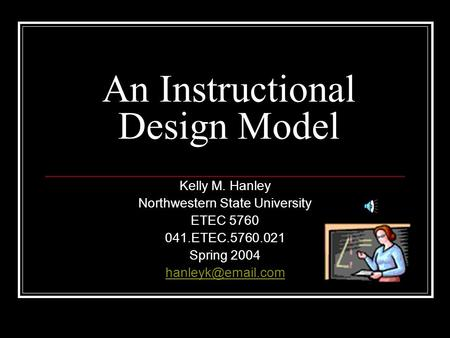 An Instructional Design Model Kelly M. Hanley Northwestern State University ETEC 5760 041.ETEC.5760.021 Spring 2004