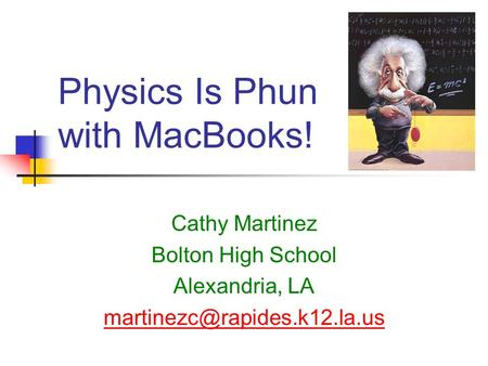 Physics Is Phun with MacBooks! Cathy Martinez Bolton High School Alexandria, LA