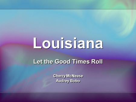 Louisiana Let the Good Times Roll Cherry McNease Audrey Bobo Let the Good Times Roll Cherry McNease Audrey Bobo.
