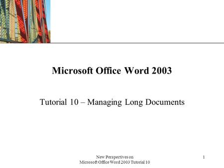 XP New Perspectives on Microsoft Office Word 2003 Tutorial 10 1 Microsoft Office Word 2003 Tutorial 10 – Managing Long Documents.