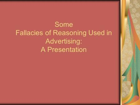 Some Fallacies of Reasoning Used in Advertising: A Presentation.