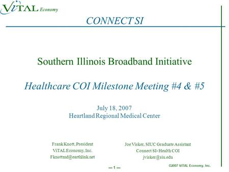©2007 ViTAL Economy, Inc. 1 Southern Illinois Broadband Initiative Healthcare COI Milestone Meeting #4 & #5 July 18, 2007 Heartland Regional Medical Center.