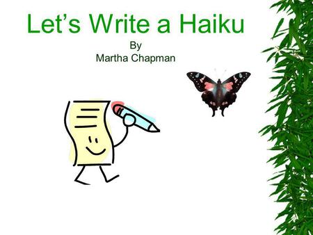 Lets Write a Haiku By Martha Chapman. Lesson Title: Lets Write a Haiku Curriculum Areas : Literature and English Language Arts Grade Levels: 5-8 Technology.