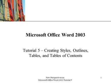 XP New Perspectives on Microsoft Office Word 2003 Tutorial 5 1 Microsoft Office Word 2003 Tutorial 5 – Creating Styles, Outlines, Tables, and Tables of.