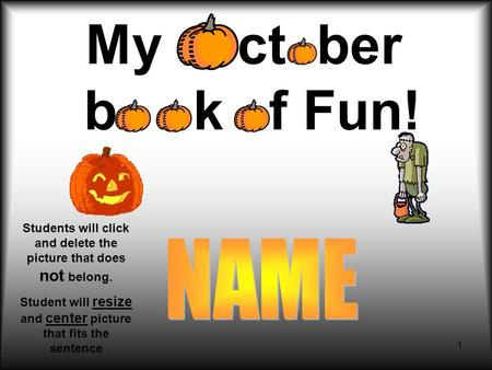 1 My ct ber b k f Fun! Students will click and delete the picture that does not belong. Student will resize and center picture that fits the sentence.