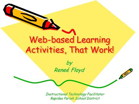 Web-based Learning Activities, That Work! by Reneé Floyd Instructional Technology Facilitator Rapides Parish School District.