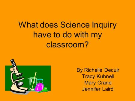 What does Science Inquiry have to do with my classroom? By Richelle Decuir Tracy Kuhnell Mary Crane Jennifer Laird.