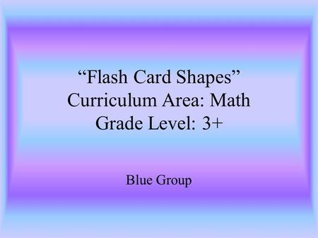Flash Card Shapes Curriculum Area: Math Grade Level: 3+ Blue Group.