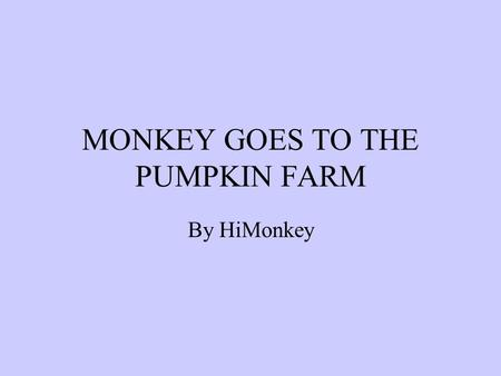 MONKEY GOES TO THE PUMPKIN FARM By HiMonkey. We all know how important it is to get the right pumpkin for Halloween, so here we are at the local pumpkin.