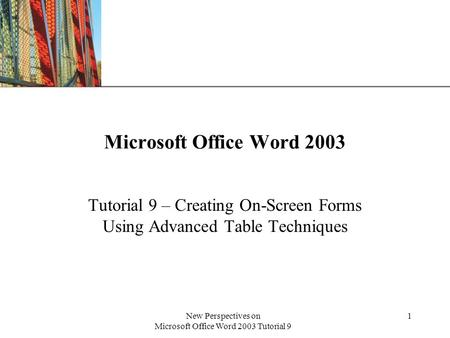 XP New Perspectives on Microsoft Office Word 2003 Tutorial 9 1 Microsoft Office Word 2003 Tutorial 9 – Creating On-Screen Forms Using Advanced Table Techniques.