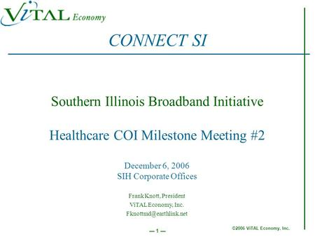©2006 ViTAL Economy, Inc. 1 Southern Illinois Broadband Initiative Healthcare COI Milestone Meeting #2 December 6, 2006 SIH Corporate Offices CONNECT SI.