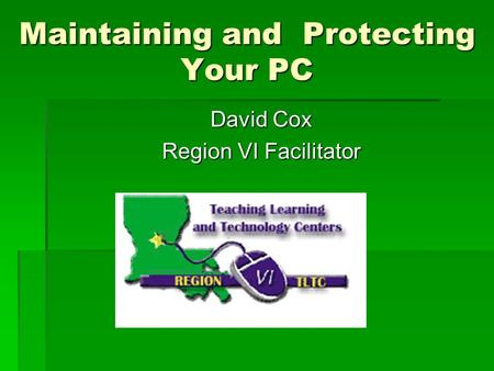 Maintaining and Protecting Your PC David Cox Region VI Facilitator.