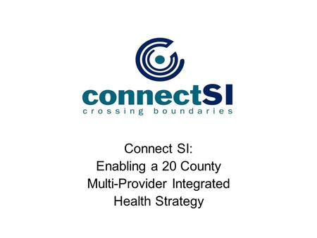 Connect SI: Enabling a 20 County Multi-Provider Integrated Health Strategy.