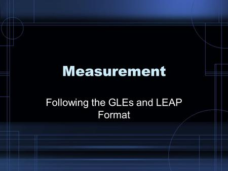 Measurement Following the GLEs and LEAP Format. Types of Questions Perimeter and area Elapsed time Appropriate units of measure Estimation and calculation.